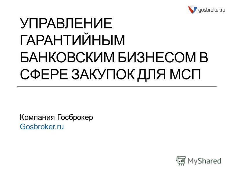 УПРАВЛЕНИЕ ГАРАНТИЙНЫМ БАНКОВСКИМ БИЗНЕСОМ В СФЕРЕ ЗАКУПОК ДЛЯ МСП Компания Госброкер Gosbroker.ru