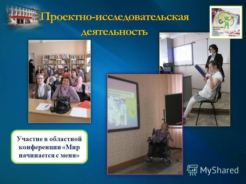 Проектно-исследовательская деятельность Участие в областной конференции «Мир начинается с меня»