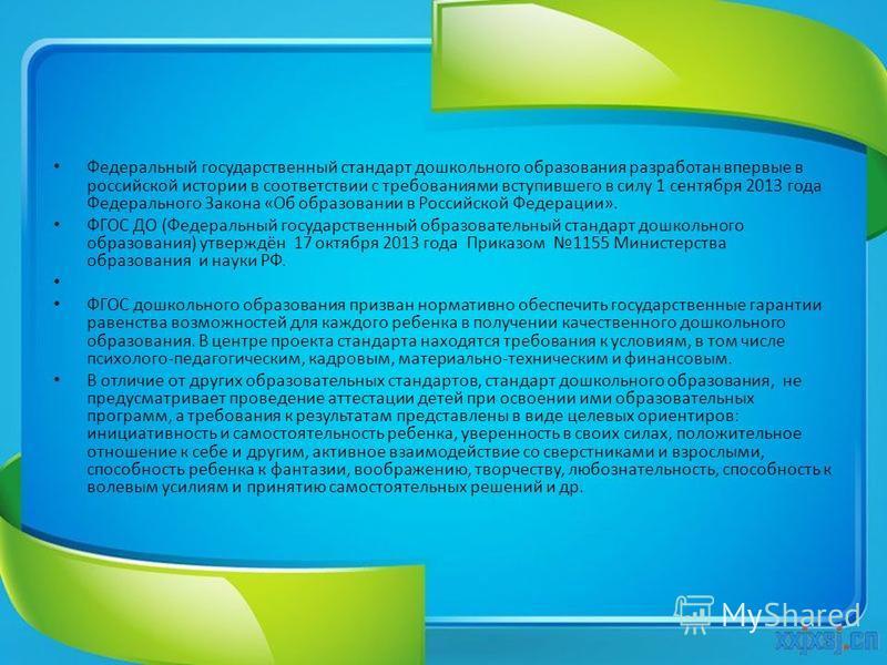 Федеральный государственный стандарт дошкольного образования разработан впервые в российской истории в соответствии с требованиями вступившего в силу 1 сентября 2013 года Федерального Закона «Об образовании в Российской Федерации». ФГОС ДО (Федеральн