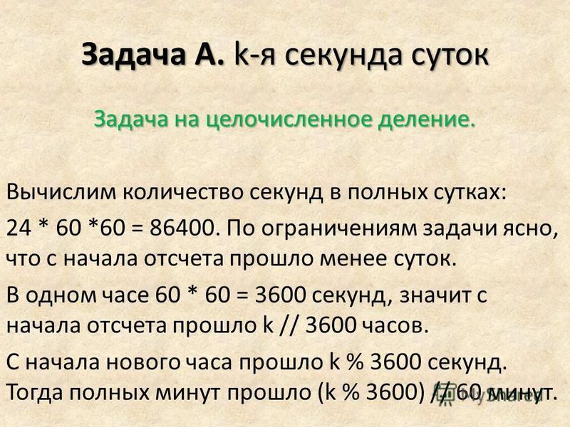 Задача A. k-я секунда суток Задача на целочисленное деление. Вычислим количество секунд в полных сутках: 24 * 60 *60 = 86400. По ограничениям задачи ясно, что с начала отсчета прошло менее суток. В одном часе 60 * 60 = 3600 секунд, значит с начала от