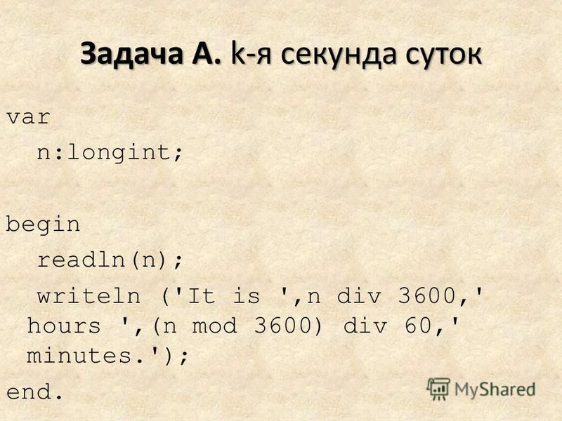 Задача A. k-я секунда суток var n:longint; begin readln(n); writeln ('It is ',n div 3600,' hours ',(n mod 3600) div 60,' minutes.'); end.
