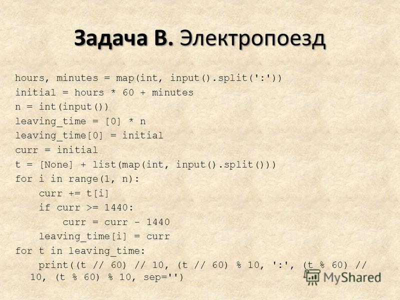 Задача B. Электропоезд hours, minutes = map(int, input().split(':')) initial = hours * 60 + minutes n = int(input()) leaving_time = [0] * n leaving_time[0] = initial curr = initial t = [None] + list(map(int, input().split())) for i in range(1, n): cu