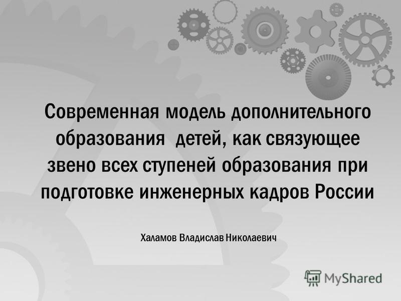 Современная модель дополнительного образования детей, как связующее звено всех ступеней образования при подготовке инженерных кадров России Халамов Владислав Николаевич