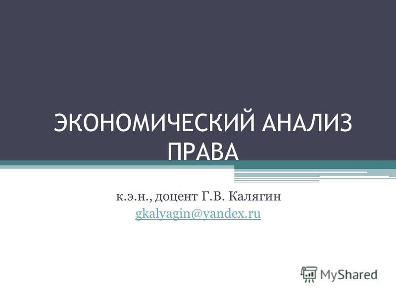 ЭКОНОМИЧЕСКИЙ АНАЛИЗ ПРАВА к.э.н., доцент Г.В. Калягин gkalyagin@yandex.ru