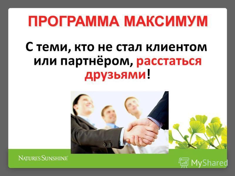 ПРОГРАММА МАКСИМУМ С теми, кто не стал клиентом или партнёром, расстаться друзьями!