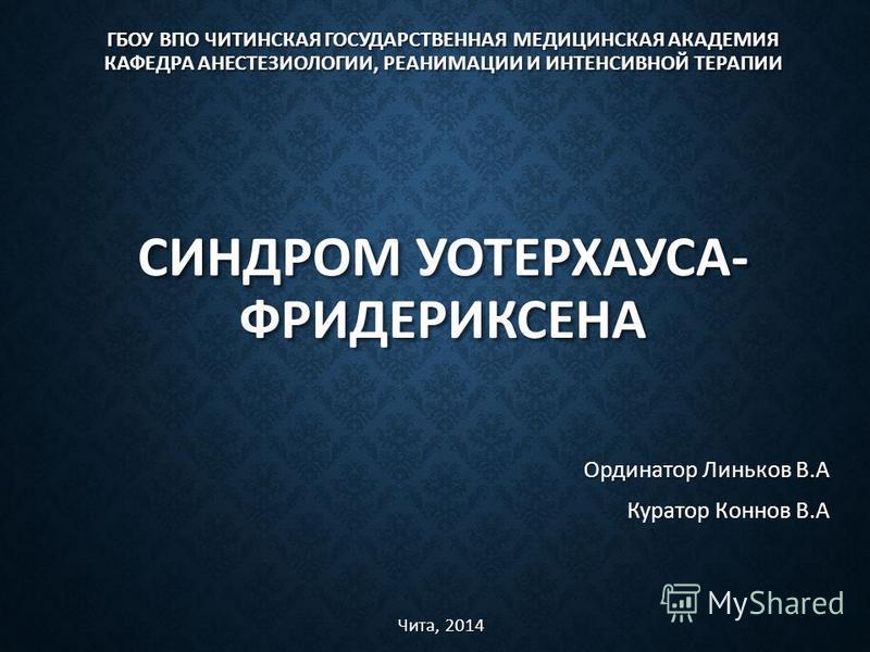 ГБОУ ВПО ЧИТИНСКАЯ ГОСУДАРСТВЕННАЯ МЕДИЦИНСКАЯ АКАДЕМИЯ КАФЕДРА АНЕСТЕЗИОЛОГИИ, РЕАНИМАЦИИ И ИНТЕНСИВНОЙ ТЕРАПИИ СИНДРОМ УОТЕРХАУСА- ФРИДЕРИКСЕНА Ординатор Линьков В.А Куратор Коннов В.А Чита, 2014
