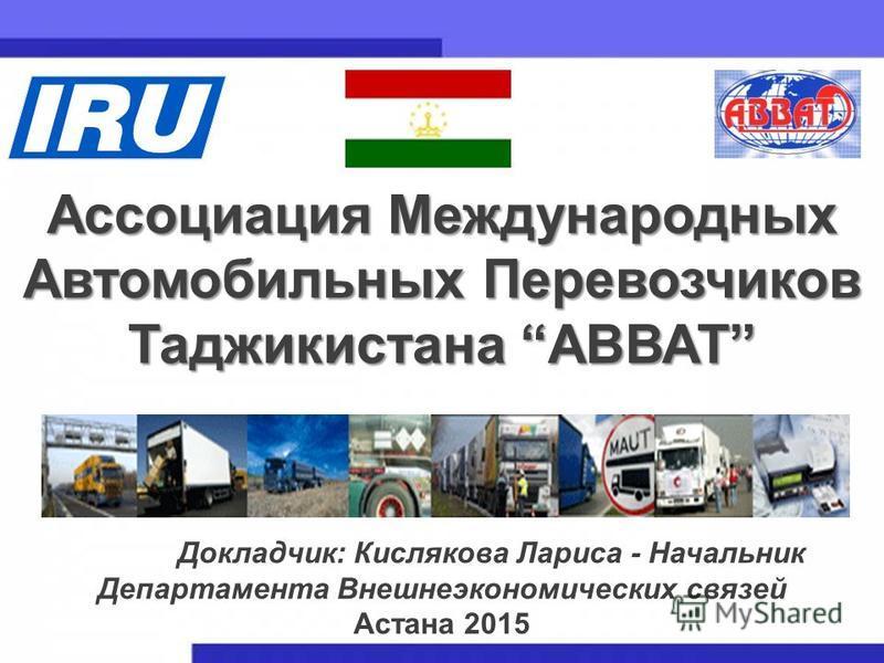 1 Ассоциация Международных Автомобильных Перевозчиков Таджикистана АВВАТ Докладчик: Кислякова Лариса - Начальник Департамента Внешнеэкономических связей Астана 2015