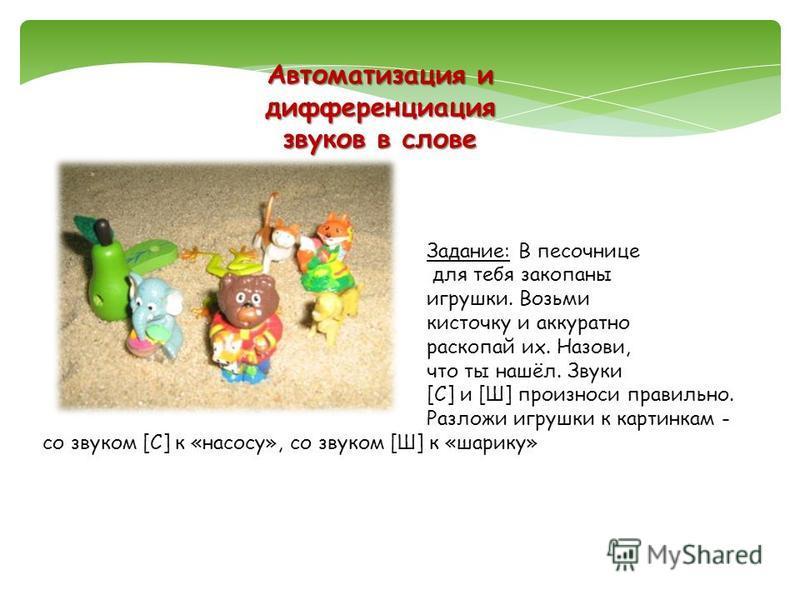 Автоматизация и дифференциация звуков в слове Задание: В песочнице для тебя закопаны игрушки. Возьми кисточку и аккуратно раскапай их. Назови, что ты нашёл. Звуки [С] и [Ш] произноси правильно. Разложи игрушки к картинкам - со звуком [С] к «насосу»,
