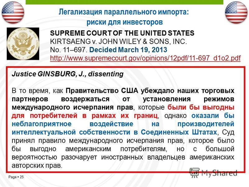 Page 25 Justice GINSBURG, J., dissenting В то время, как Правительство США убеждало наших торговых партнеров воздержаться от установления режимов международного исчерпания прав, которые были бы выгодны для потребителей в рамках их границ, однако оказ
