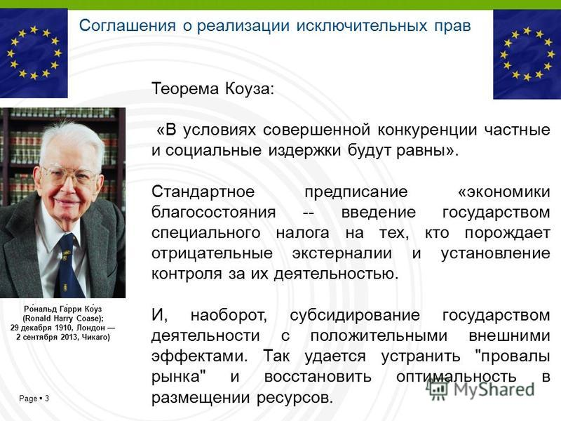 Page 3 Ро́нальд Га́рри Ко́уз (Ronald Harry Coase); 29 декабря 1910, Лондон 2 сентября 2013, Чикаго) Теорема Коуза: «В условиях совершенной конкуренции частные и социальные издержки будут равны». Стандартное предписание «экономики благосостояния -- вв