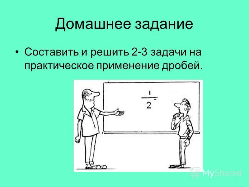 Домашнее задание Составить и решить 2-3 задачи на практическое применение дробей.