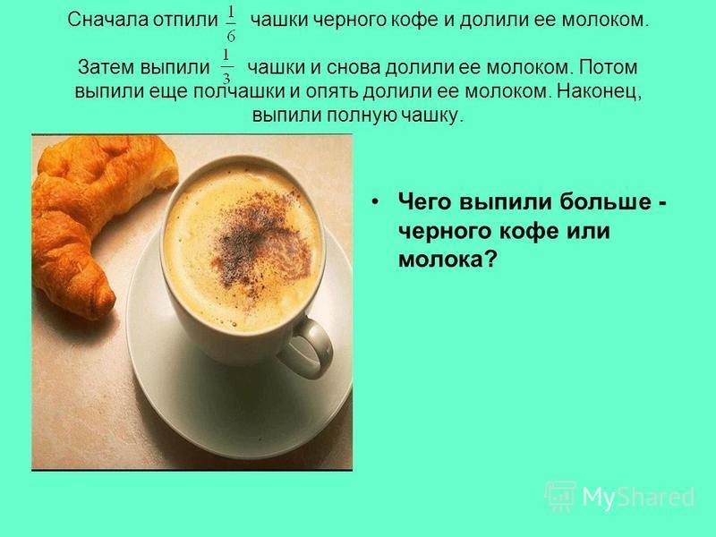 Сначала отпили чашки черного кофе и долили ее молоком. Затем выпили чашки и снова долили ее молоком. Потом выпили еще полчашки и опять долили ее молоком. Наконец, выпили полную чашку. Чего выпили больше - черного кофе или молока?