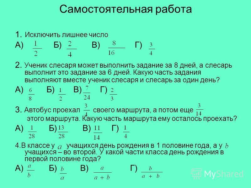 Самостоятельная работа 1. Исключить лишнее число А) Б) В) Г) 2. Ученик слесаря может выполнить задание за 8 дней, а слесарь выполнит это задание за 6 дней. Какую часть задания выполняют вместе ученик слесаря и слесарь за один день? А) Б) В) Г) 3. Авт