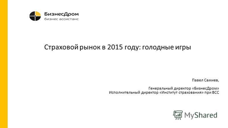Павел Самиев, Генеральный директор «Бизнес Дром» Исполнительный директор «Институт страхования» при ВСС Страховой рынок в 2015 году: голодные игры