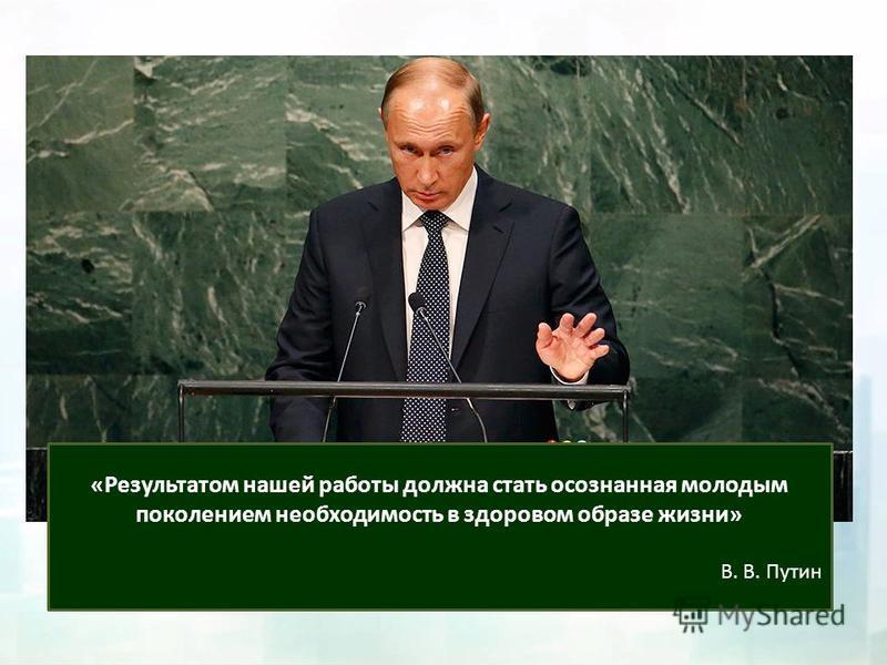 «Результатом нашей работы должна стать осознанная молодым поколением необходимость в здоровом образе жизни» В. В. Путин