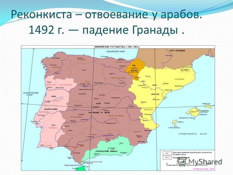 Реконкиста – отвоевание у арабов. 1492 г. падение Гранады.