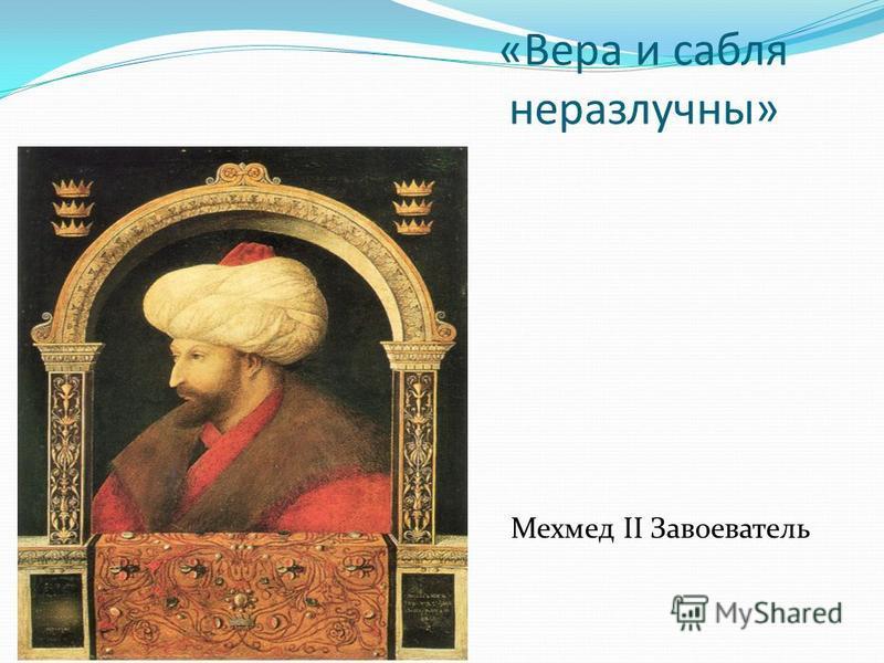 «Вера и сабля неразлучны» Мехмед II Завоеватель