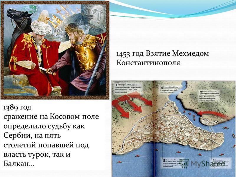 1453 год Взятие Мехмедом Константинополя 1389 год сражение на Косовом поле определило судьбу как Сербии, на пять столетий попавшей под власть турок, так и Балкан...