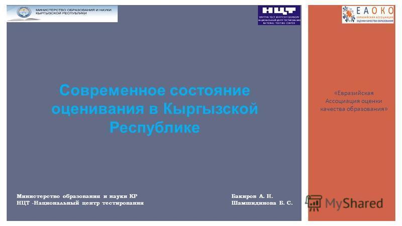 Современное состояние оценивания в Кыргызской Республике Министерство образования и науки КР Бакиров А. Н. НЦТ -Национальный центр тестирования Шамшидинова Б. С. «Евразийская Ассоциация оценки качества образования»