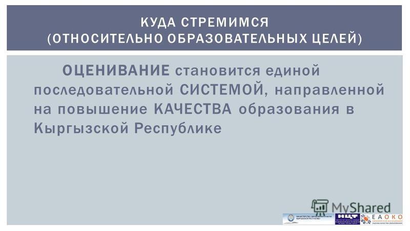 ОЦЕНИВАНИЕ становится единой последовательной СИСТЕМОЙ, направленной на повышение КАЧЕСТВА образования в Кыргызской Республике КУДА СТРЕМИМСЯ (ОТНОСИТЕЛЬНО ОБРАЗОВАТЕЛЬНЫХ ЦЕЛЕЙ)