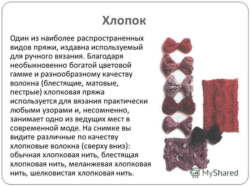 Хлопок Один из наиболее распространенных видов пряжи, издавна используемый для ручного вязания. Благодаря необыкновенно богатой цветовой гамме и разнообразному качеству волокна ( блестящие, матовые, пестрые ) хлопковая пряжа используется для вязания
