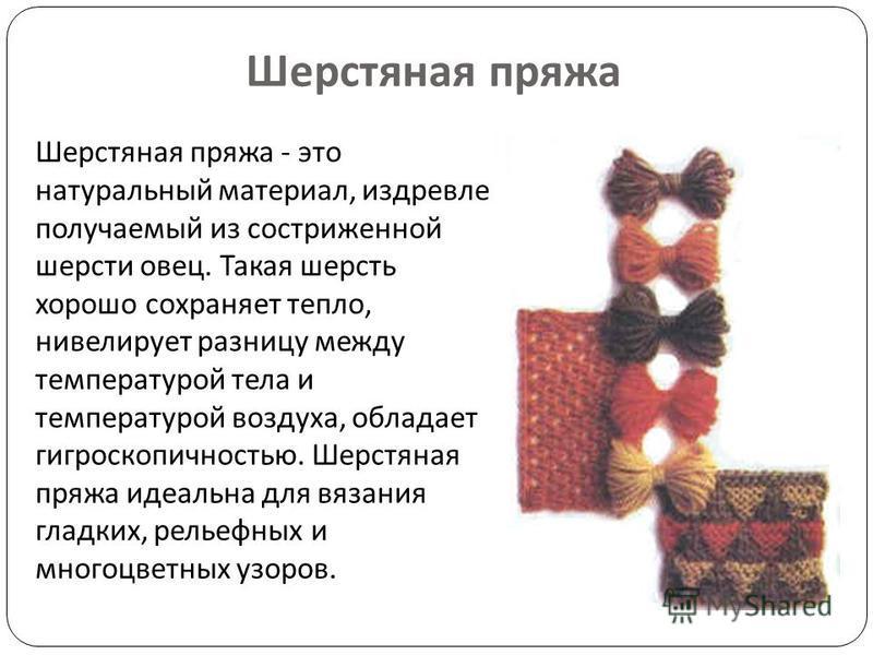 Шерстяная пряжа Шерстяная пряжа - это натуральный материал, издревле получаемый из состриженной шерсти овец. Такая шерсть хорошо сохраняет тепло, нивелирует разницу между температурой тела и температурой воздуха, обладает гигроскопичностью. Шерстяная