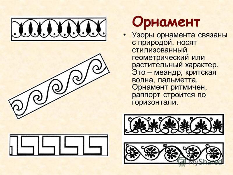 Орнамент Узоры орнамента связаны с природой, носят стилизованный геометрический или растительный характер. Это – меандр, критская волна, пальметта. Орнамент ритмичен, раппорт строится по горизонтали.