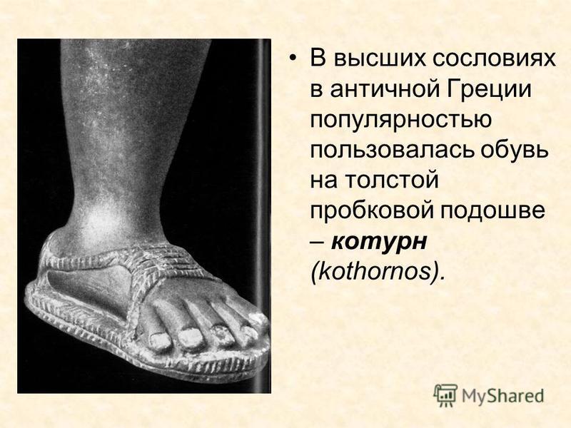 В высших сословиях в античной Греции популярностью пользовалась обувь на толстой пробковой подошве – котурн (kothornos).