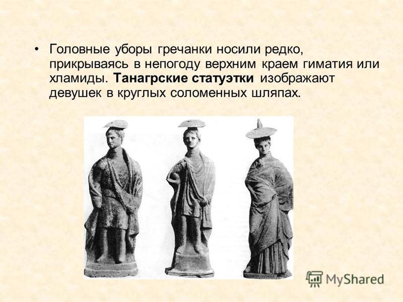 Головные уборы гречанки носили редко, прикрываясь в непогоду верхним краем гиматия или хламиды. Танагрские статуэтки изображают девушек в круглых соломенных шляпах.