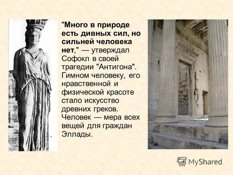 Много в природе есть дивных сил, но сильней человека нет, утверждал Софокл в своей трагедии Антигона. Гимном человеку, его нравственной и физической красоте стало искусство древних греков. Человек мера всех вещей для граждан Эллады.
