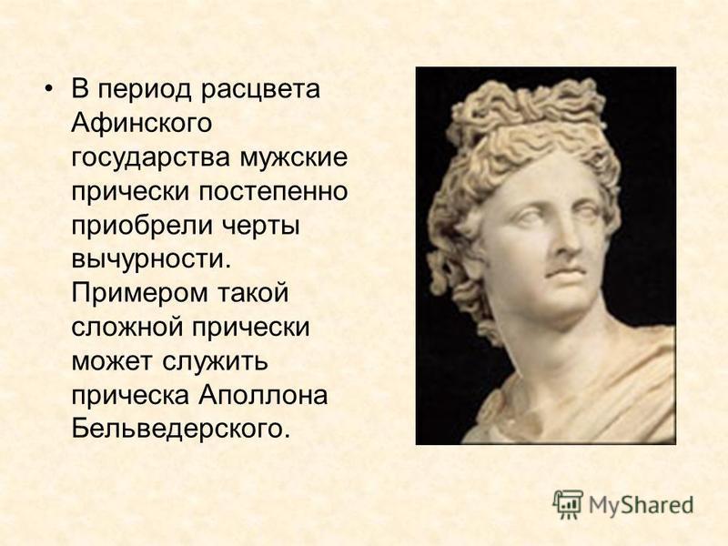 В период расцвета Афинского государства мужские прически постепенно приобрели черты вычурности. Примером такой сложной прически может служить прическа Аполлона Бельведерского.