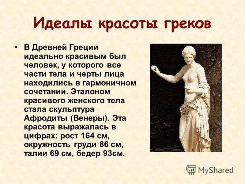 Идеалы красоты греков В Древней Греции идеально красивым был человек, у которого все части тела и черты лица находились в гармоничном сочетании. Эталоном красивого женского тела стала скульптура Афродиты (Венеры). Эта красота выражалась в цифрах: рос