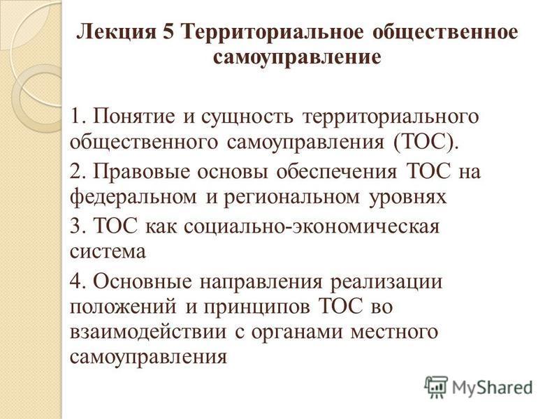 Лекция 5 Территориальное общественное самоуправление 1. Понятие и сущность территориального общественного самоуправления (ТОС). 2. Правовые основы обеспечения ТОС на федеральном и региональном уровнях 3. ТОС как социально-экономическая система 4. Осн