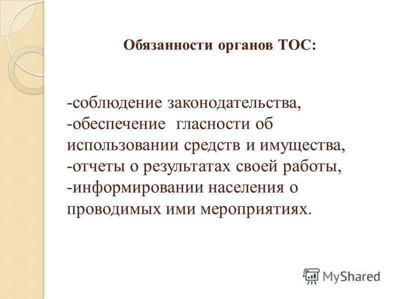 Обязанности органов ТОС: -соблюдение законодательства, -обеспечение гласности об использовании средств и имущества, -отчеты о результатах своей работы, -информировании населения о проводимых ими мероприятиях.