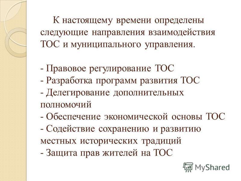 К настоящему времени определены следующие направления взаимодействия ТОС и муниципального управления. - Правовое регулирование ТОС - Разработка программ развития ТОС - Делегирование дополнительных полномочий - Обеспечение экономической основы ТОС - С