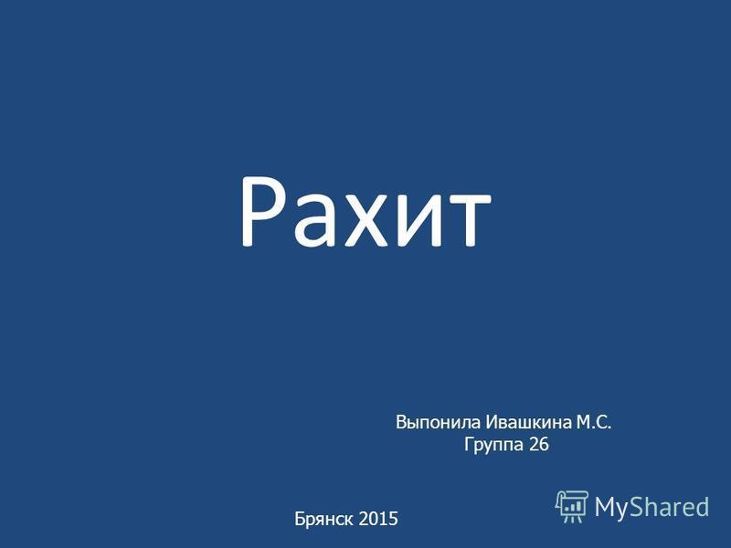 Рахит Выпонила Ивашкина М.С. Группа 26 Брянск 2015