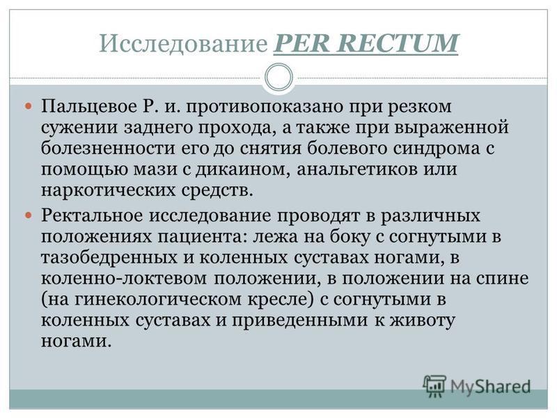 Исследование PER RECTUM Пальцевое Р. и. противопоказано при резком сужении заднего прохода, а также при выраженной болезненности его до снятия болевого синдрома с помощью мази с дикаином, анальгетиков или наркотических средств. Ректальное исследовани