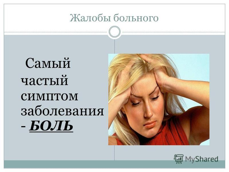 Жалобы больного Самый частый симптом заболевания - БОЛЬ