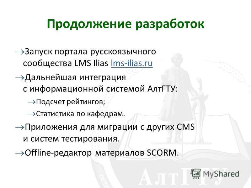 Продолжение разработок Запуск портала русскоязычного сообщества LMS Ilias lms-ilias.ru Дальнейшая интеграция с информационной системой АлтГТУ: Подсчет рейтингов; Статистика по кафедрам. Приложения для миграции с других CMS и систем тестирования. Offl