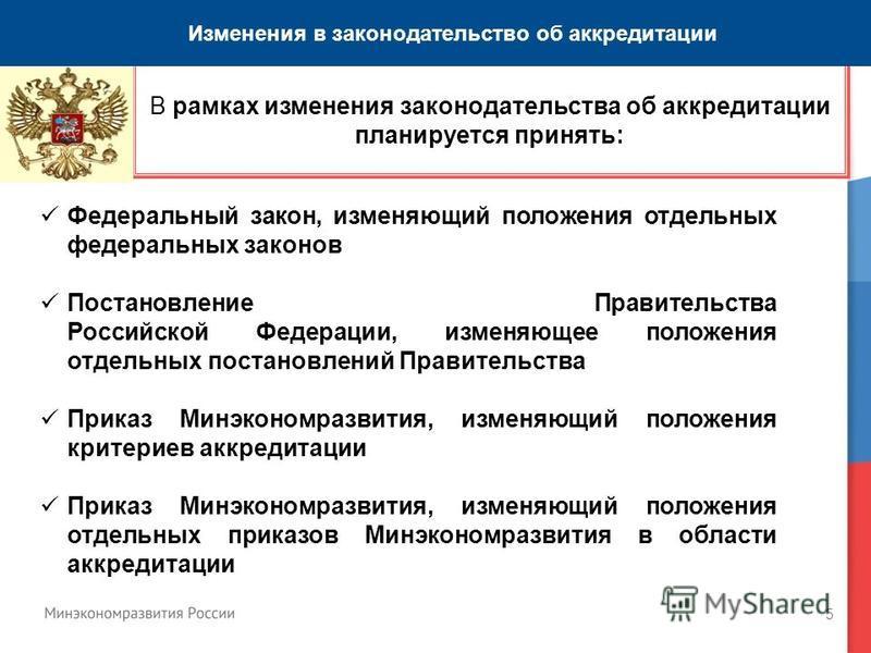 5 В рамках изменения законодательства об аккредитации планируется принять: Федеральный закон, изменяющий положения отдельных федеральных законов Постановление Правительства Российской Федерации, изменяющее положения отдельных постановлений Правительс