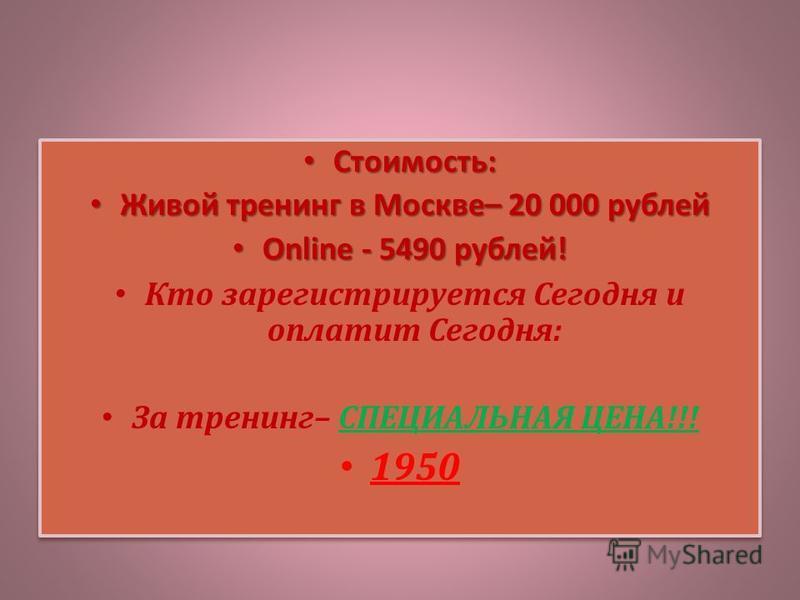 Стоимость: Стоимость: Живой тренинг в Москве– 20 000 рублей Живой тренинг в Москве– 20 000 рублей Online - 5490 рублей! Online - 5490 рублей! Кто зарегистрируется Сегодня и оплатит Сегодня: За тренинг– СПЕЦИАЛЬНАЯ ЦЕНА!!! 1950 Стоимость: Стоимость: Ж