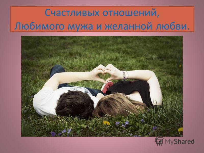 Счастливых отношений, Любимого мужа и желанной любви.