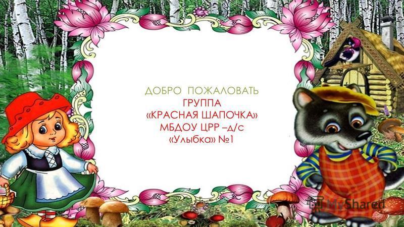 ДОБРО ПОЖАЛОВАТЬ ГРУППА «КРАСНАЯ ШАПОЧКА» МБДОУ ЦРР –д/с «Улыбка» 1