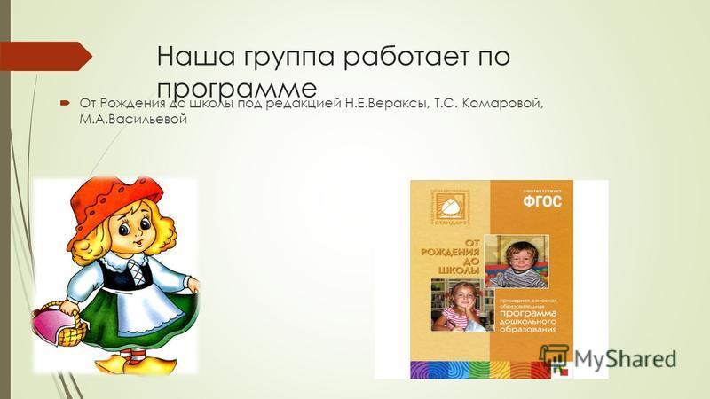 Наша группа работает по программе От Рождения до школы под редакцией Н.Е.Вераксы, Т.С. Комаровой, М.А.Васильевой