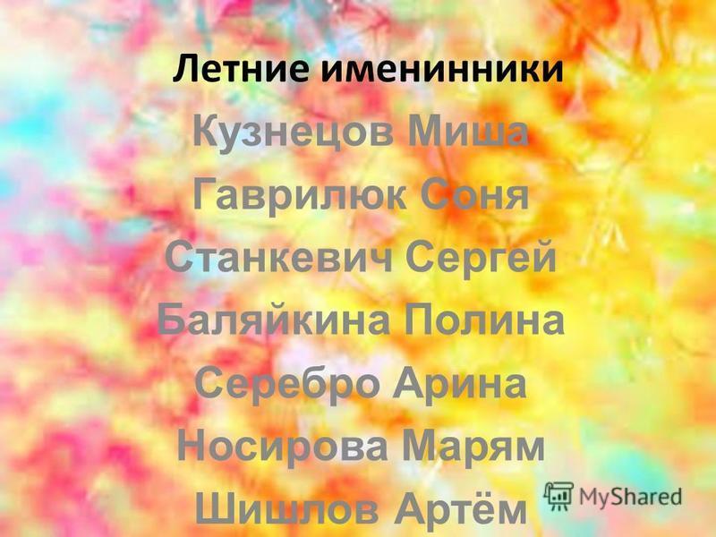 Летние именинники Кузнецов Миша Гаврилюк Соня Станкевич Сергей Баляйкина Полина Серебро Арина Носирова Марям Шишлов Артём