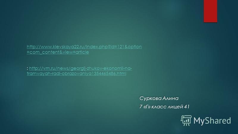 Суркова Алина 7 «Г» класс лицей 41 Суркова Алина 7 «Г» класс лицей 41 http://www.kievskaya22.ru/index.php?id=121&option =com_content&view=article : http://vm.ru/news/georgij-zhukov-ekonomil-na- tramvayah-radi-obrazovaniya1354465486.htmlhttp://vm.ru/n