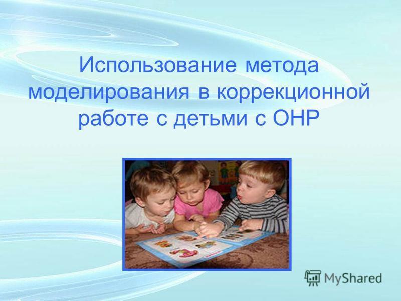 Использование метода моделирования в коррекционной работе с детьми с ОНР