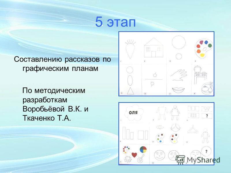 5 этап Составлению рассказов по графическим планам По методическим разработкам Воробьёвой В.К. и Ткаченко Т.А.