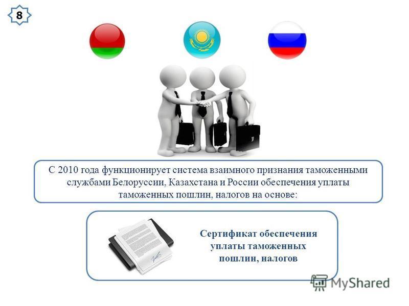 С 2010 года функционирует система взаимного признания таможенными службами Белоруссии, Казахстана и России обеспечения уплаты таможенных пошлин, налогов на основе: Сертификат обеспечения уплаты таможенных пошлин, налогов 8