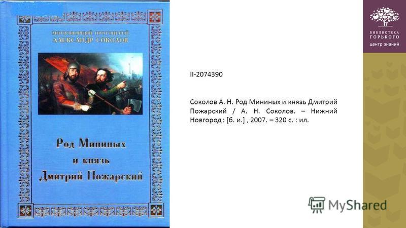 II-2074390 Соколов А. Н. Род Мининых и князь Дмитрий Пожарский / А. Н. Соколов. – Нижний Новгород : [б. и.], 2007. – 320 с. : ил.